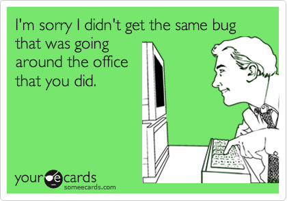 I'm sorry I didn't get the same bug that was goingaround the officethat you did.
