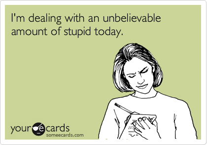 I'm dealing with an unbelievable amount of stupid today.