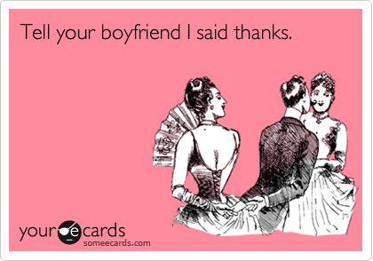 Tell your boyfriend I said thanks.