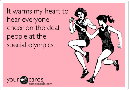It warms my heart tohear everyonecheer on the deafpeople at thespecial olympics.