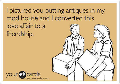 I pictured you putting antiques in my mod house and I converted this  love affair to a  friendship.