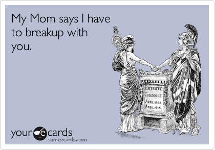 My Mom says I have to breakup with you.