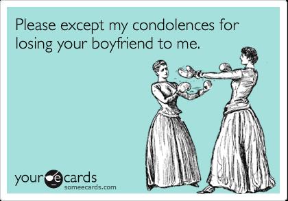 Please except my condolences for losing your boyfriend to me.