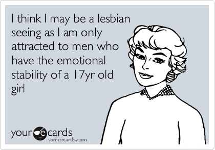 I think I may be a lesbianseeing as I am onlyattracted to men whohave the emotionalstability of a 17yr oldgirl