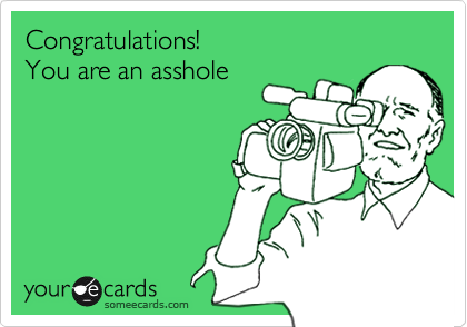 Congratulations!You are an asshole
