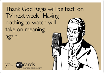 Thank God Regis will be back on TV next week.  Having
