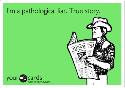 I'm a pathological liar. True story.