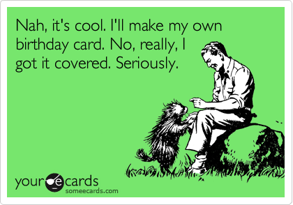 Nah, it's cool. I'll make my own birthday card. No, really, I got it covered. Seriously.
