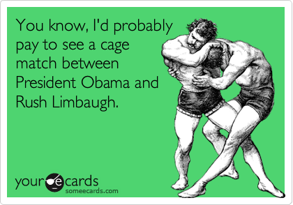 You know, I'd probablypay to see a cagematch betweenPresident Obama andRush Limbaugh.