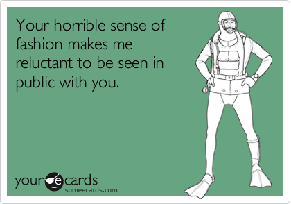 Your horrible sense offashion makes mereluctant to be seen inpublic with you.