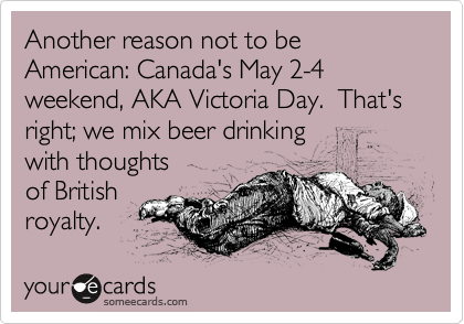 Another reason not to be American: Canada's May 2-4 weekend, AKA Victoria Day.  That's right; we mix beer drinking 
