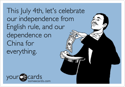 This July 4th, let's celebrate our independence from English rule, and our dependence on China for everything.