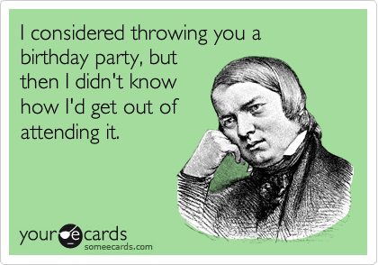 I considered throwing you a birthday party, but then I didn't knowhow I'd get out of attending it.