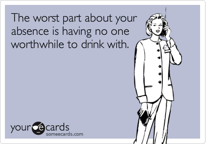 The worst part about yourabsence is having no oneworthwhile to drink with.