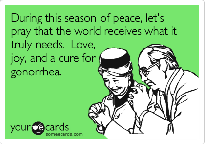 During this season of peace, let's pray that the world receives what it truly needs.  Love,  joy, and a cure for gonorrhea.