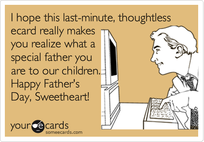 I hope this last-minute, thoughtless ecard really makes you realize what a special father you are to our children. Happy Father's Day, Sweetheart!