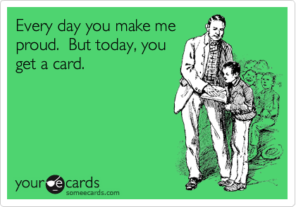 Every day you make me proud.  But today, you get a card.