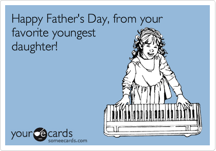 Happy Father's Day, from your favorite youngestdaughter!