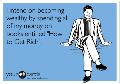 """I intend on becomingwealthy by spending allof my money onbooks entitled """"Howto Get Rich""""."""
