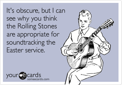 It's obscure, but I cansee why you thinkthe Rolling Stonesare appropriate forsoundtracking theEaster service.