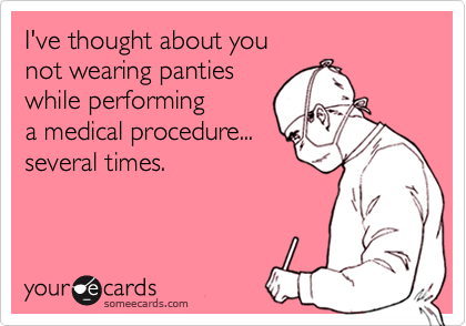 I've thought about younot wearing pantieswhile performinga medical procedure...several times.
