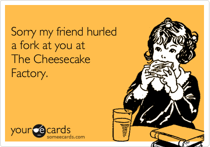 Sorry my friend hurleda fork at you at The CheesecakeFactory.