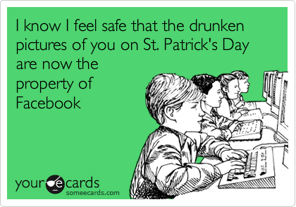 I know I feel safe that the drunken pictures of you on St. Patrick's Day are now the