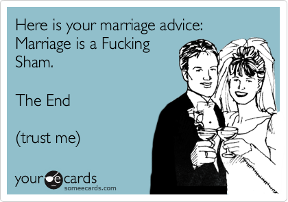 Here is your marriage advice:Marriage is a FuckingSham.The End(trust me)