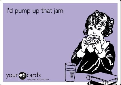 I'd pump up that jam.