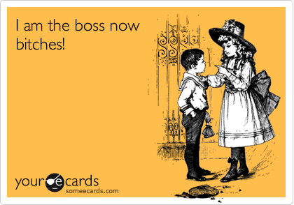 I am the boss nowbitches!