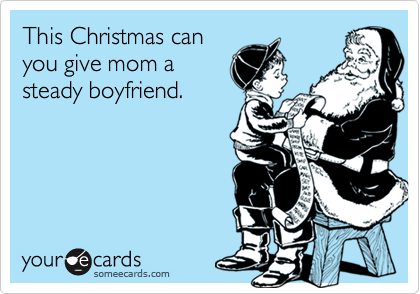 This Christmas canyou give mom asteady boyfriend.