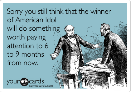Sorry you still think that the winner of American Idol