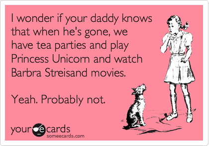 I wonder if your daddy knows that when he's gone, we  have tea parties and play  Princess Unicorn and watch Barbra Streisand movies.  Yeah. Probably not.