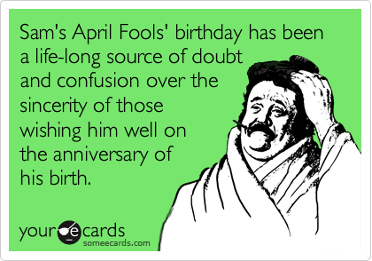 Sam's April Fools' birthday has been a life-long source of doubt