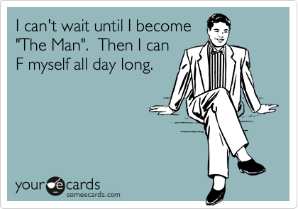 """I can't wait until I become""""The Man"""".  Then I canF myself all day long."""