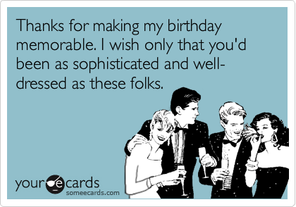 Thanks for making my birthday memorable. I wish only that you'd been as sophisticated and well-dressed as these folks.