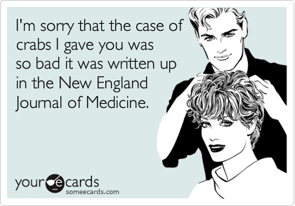 I'm sorry that the case ofcrabs I gave you wasso bad it was written upin the New EnglandJournal of Medicine.