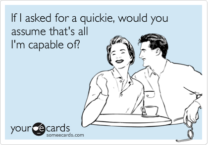 If I asked for a quickie, would you