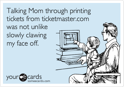 Talking Mom through printing tickets from ticketmaster.com  was not unlike slowly clawing my face off.