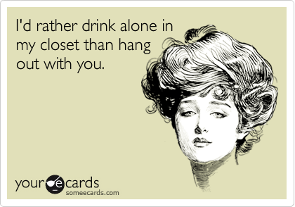 I'd rather drink alone in