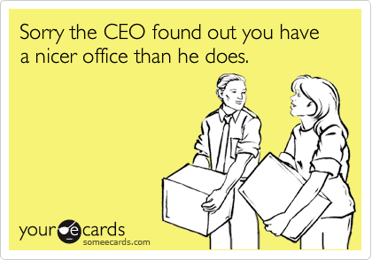 Sorry the CEO found out you have a nicer office than he does.