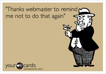 """""""Thanks webmaster to remind me not to do that again"""""""