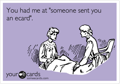 "You had me at ""someone sent you an ecard""."