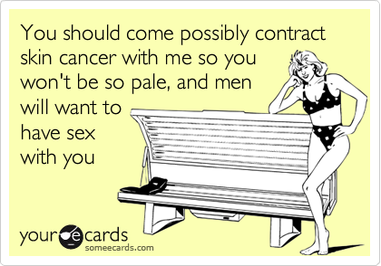 You should come possibly contract skin cancer with me so youwon't be so pale, and menwill want tohave sexwith you