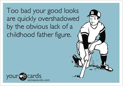 Too bad your good looks