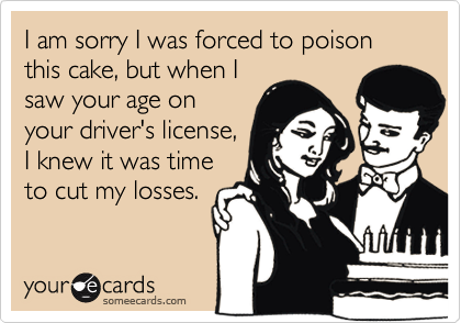 I am sorry I was forced to poison this cake, but when Isaw your age onyour driver's license,I knew it was timeto cut my losses.
