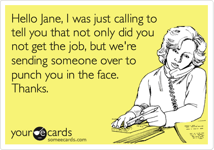 Hello Jane, I was just calling totell you that not only did younot get the job, but we'resending someone over topunch you in the face.Thanks.