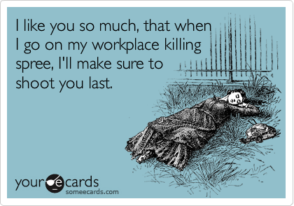 I like you so much, that when I go on my workplace killing spree, I'll make sure to shoot you last.