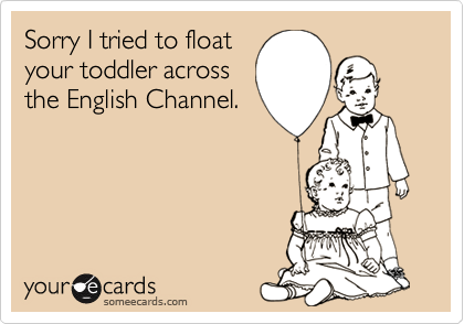 Sorry I tried to floatyour toddler acrossthe English Channel.