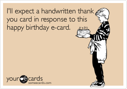 I'll expect a handwritten thank you card in response to this happy birthday e-card.